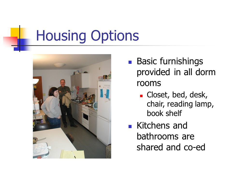 Housing Options Basic furnishings provided in all dorm rooms Closet, bed, desk, chair, reading lamp, book shelf Kitchens and bathrooms are shared and co-ed