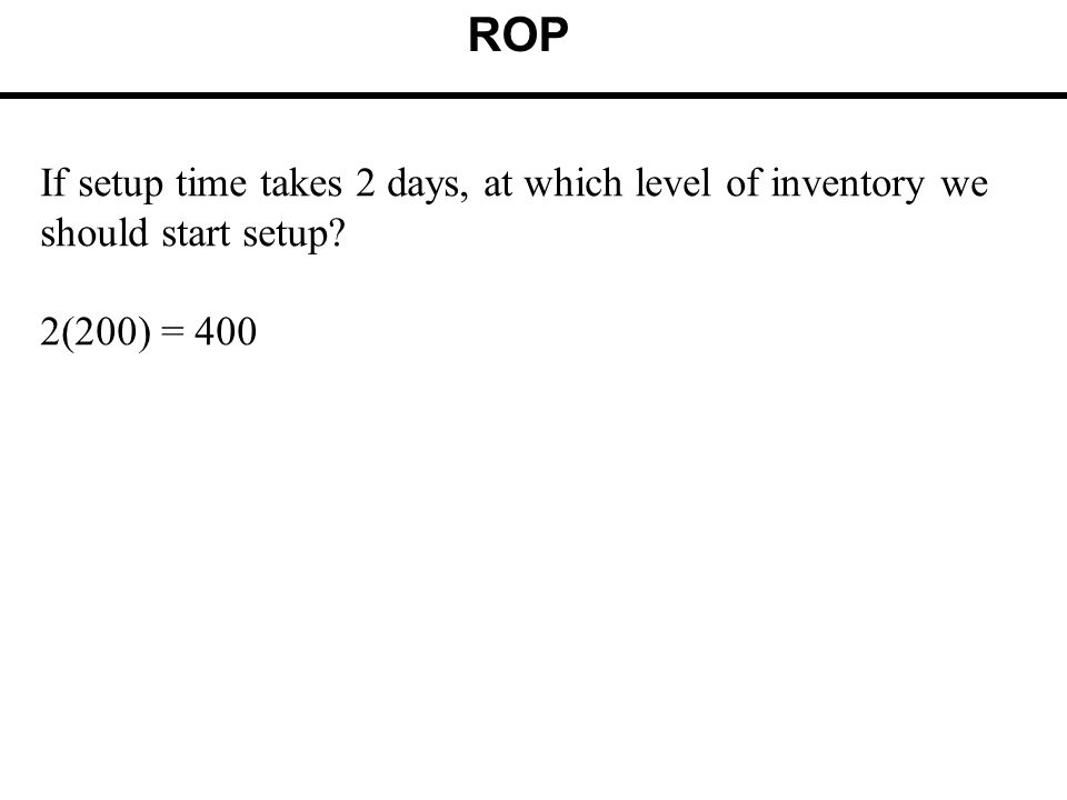 ROP If setup time takes 2 days, at which level of inventory we should start setup 2(200) = 400