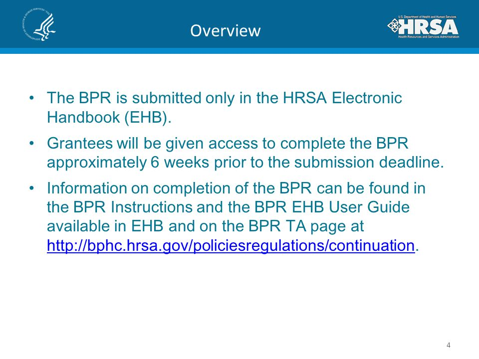 Overview The BPR is submitted only in the HRSA Electronic Handbook (EHB). Grantees will be given access to complete the BPR approximately 6 weeks prio