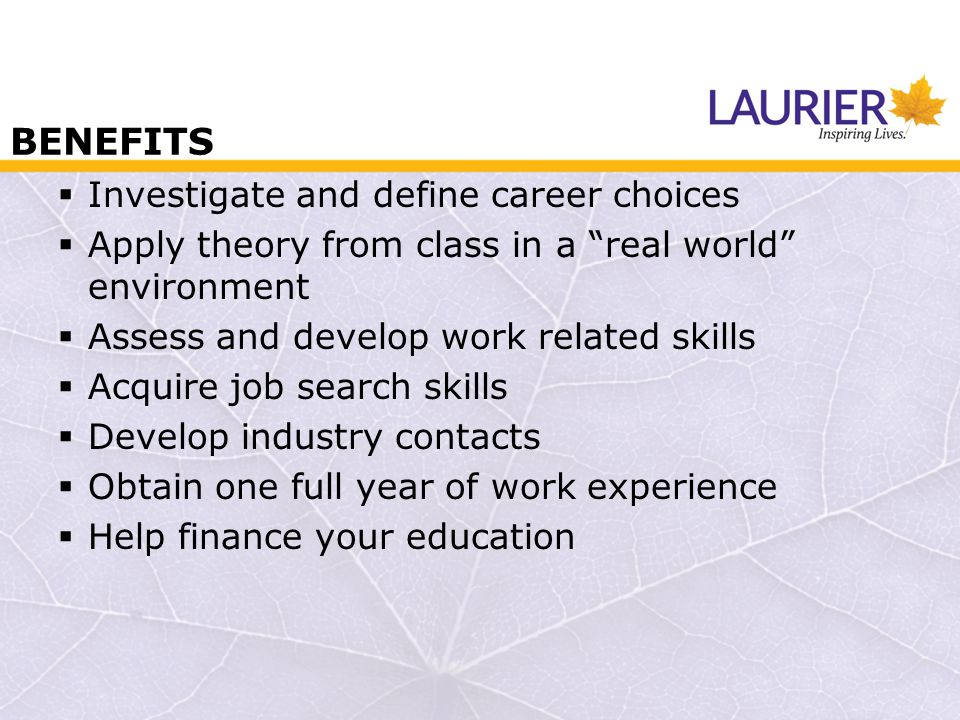 BENEFITS  Investigate and define career choices  Apply theory from class in a real world environment  Assess and develop work related skills  Acquire job search skills  Develop industry contacts  Obtain one full year of work experience  Help finance your education