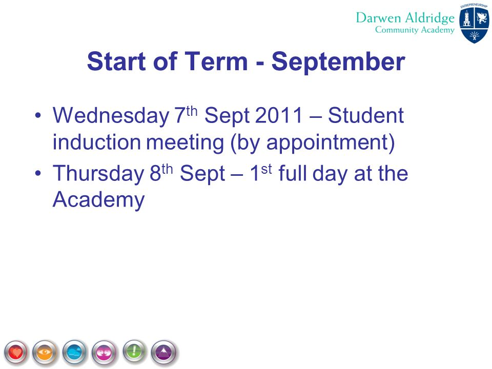 Start of Term - September Wednesday 7 th Sept 2011 – Student induction meeting (by appointment) Thursday 8 th Sept – 1 st full day at the Academy
