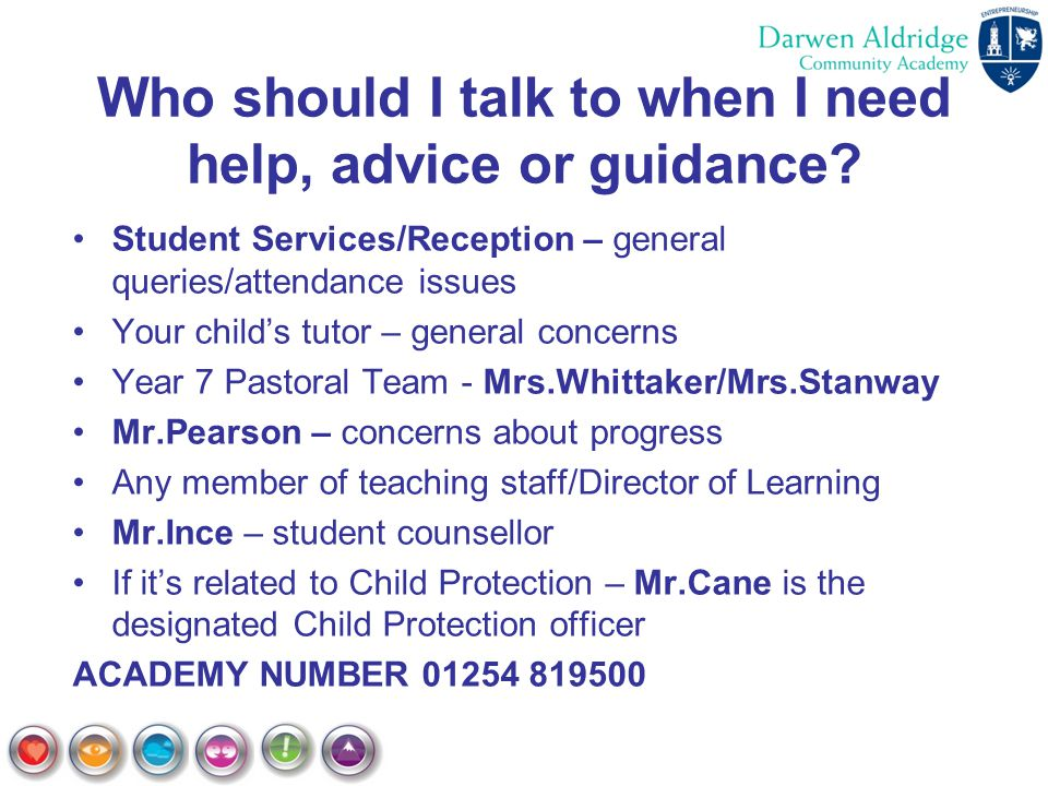 Who should I talk to when I need help, advice or guidance? Student Services/Reception – general queries/attendance issues Your child's tutor – general