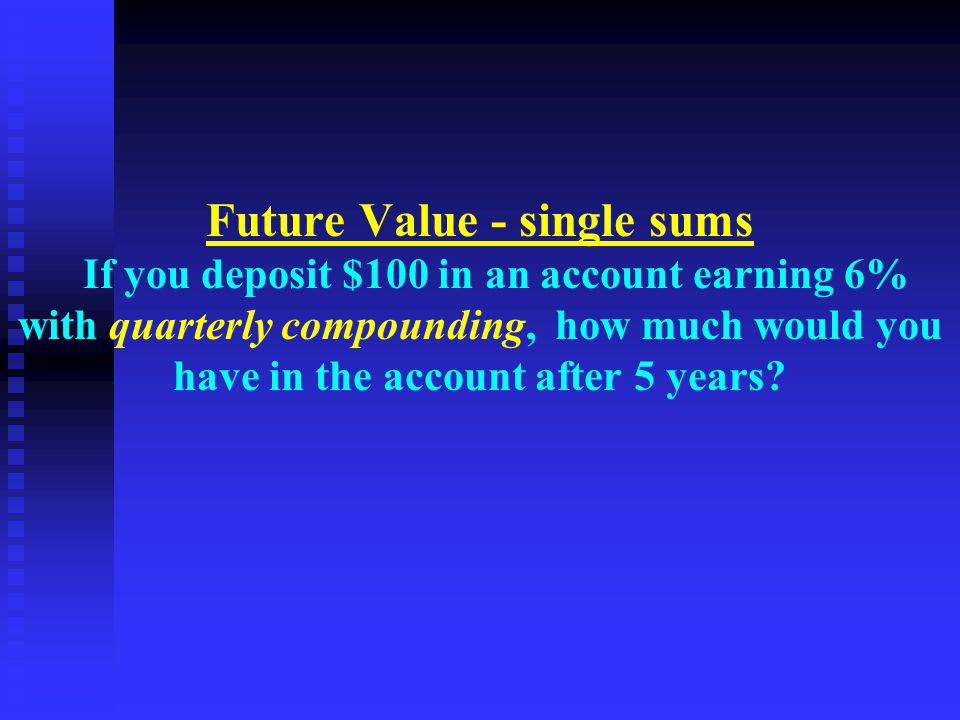 Future Value - single sums If you deposit $100 in an account earning 6% with quarterly compounding, how much would you have in the account after 5 years