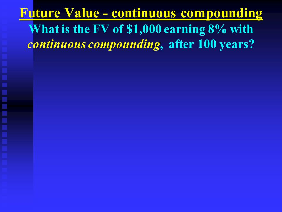 Future Value - continuous compounding What is the FV of $1,000 earning 8% with continuous compounding, after 100 years