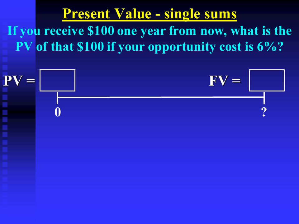 Present Value - single sums If you receive $100 one year from now, what is the PV of that $100 if your opportunity cost is 6%.