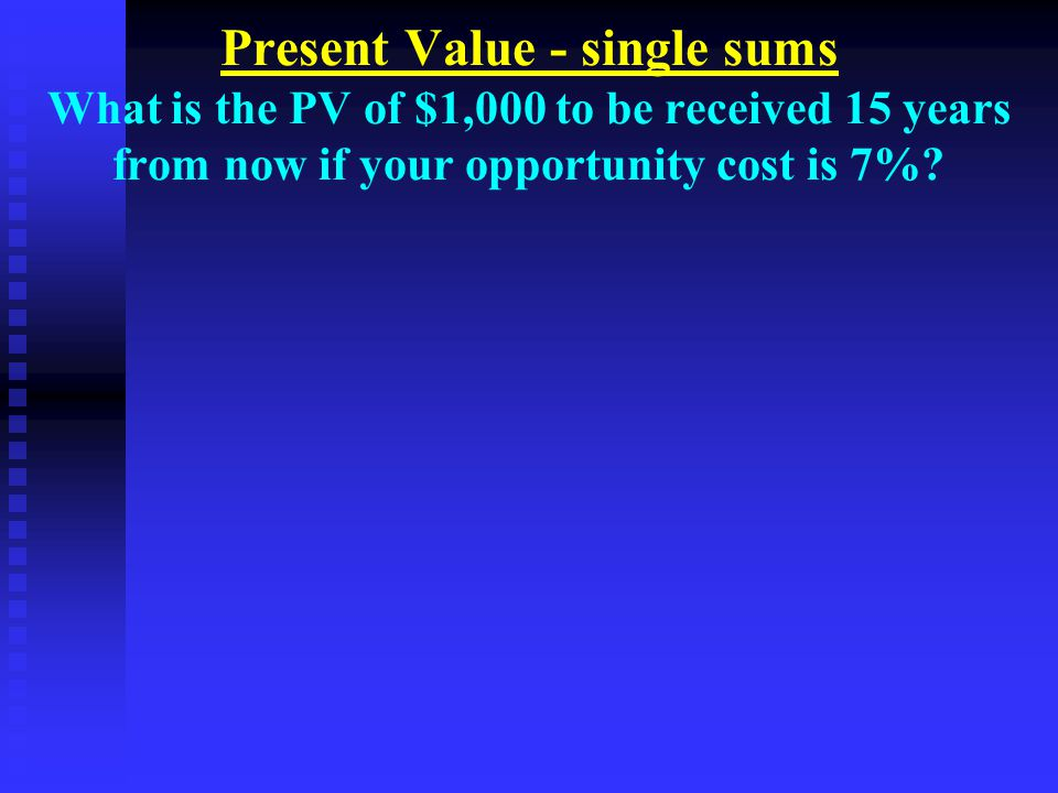 Present Value - single sums What is the PV of $1,000 to be received 15 years from now if your opportunity cost is 7%?
