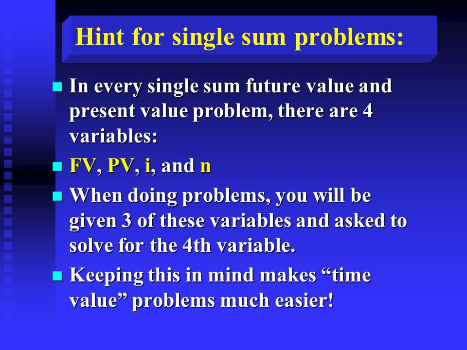 Hint for single sum problems: n In every single sum future value and present value problem, there are 4 variables: n FV, PV, i, and n n When doing problems, you will be given 3 of these variables and asked to solve for the 4th variable.