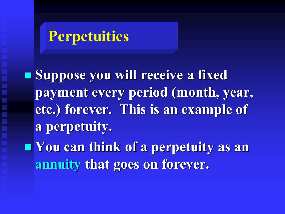 Perpetuities n Suppose you will receive a fixed payment every period (month, year, etc.) forever.