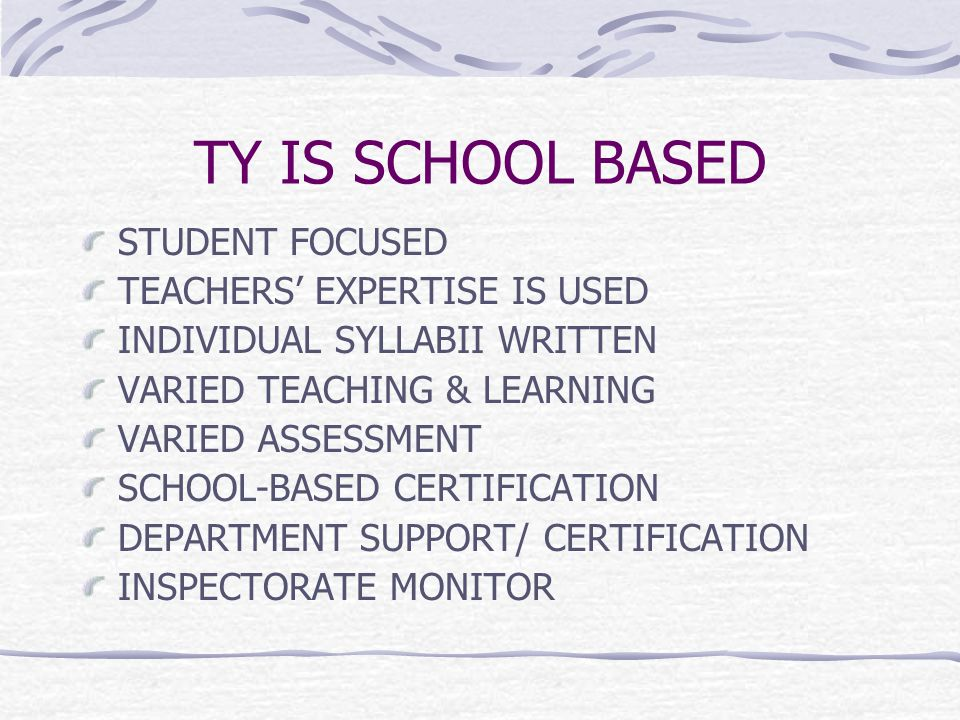 TY IS SCHOOL BASED STUDENT FOCUSED TEACHERS' EXPERTISE IS USED INDIVIDUAL SYLLABII WRITTEN VARIED TEACHING & LEARNING VARIED ASSESSMENT SCHOOL-BASED CERTIFICATION DEPARTMENT SUPPORT/ CERTIFICATION INSPECTORATE MONITOR