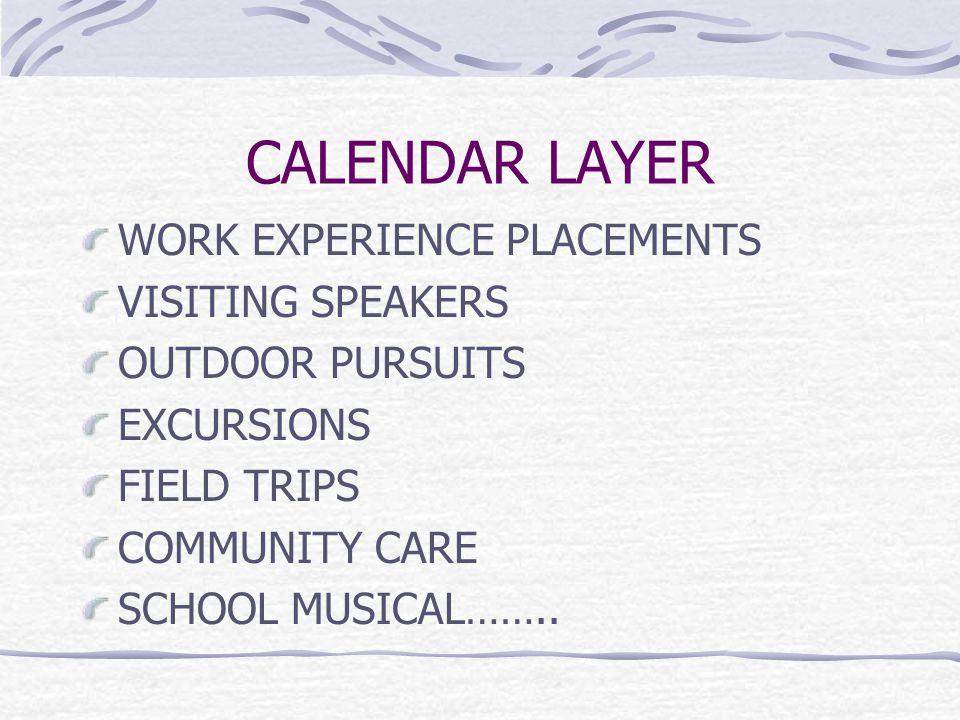 CALENDAR LAYER WORK EXPERIENCE PLACEMENTS VISITING SPEAKERS OUTDOOR PURSUITS EXCURSIONS FIELD TRIPS COMMUNITY CARE SCHOOL MUSICAL……..