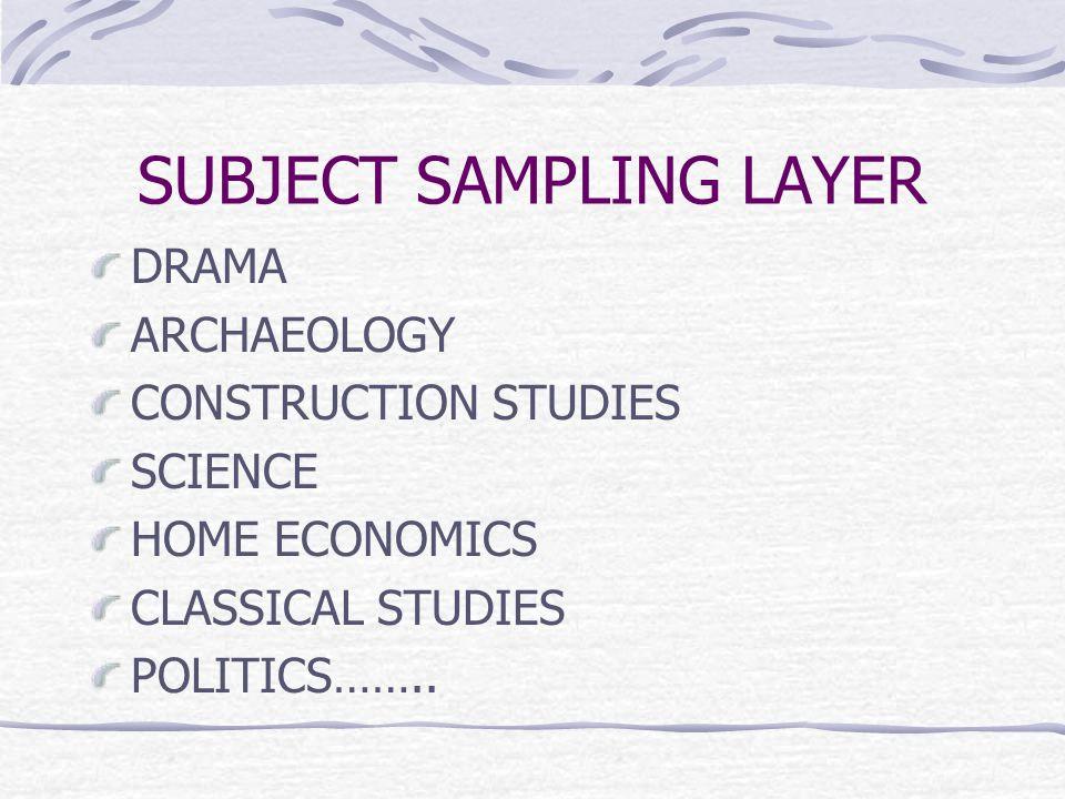 SUBJECT SAMPLING LAYER DRAMA ARCHAEOLOGY CONSTRUCTION STUDIES SCIENCE HOME ECONOMICS CLASSICAL STUDIES POLITICS……..