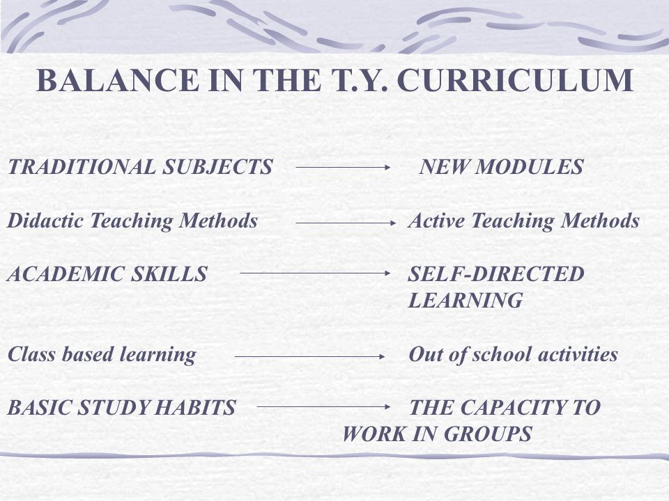 BALANCE IN THE T.Y. CURRICULUM TRADITIONAL SUBJECTS NEW MODULES Didactic Teaching Methods Active Teaching Methods ACADEMIC SKILLS SELF-DIRECTED LEARNI