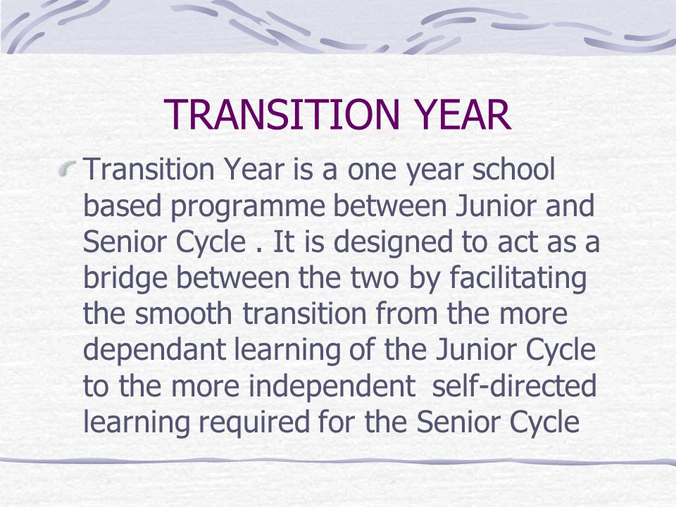 TRANSITION YEAR Transition Year is a one year school based programme between Junior and Senior Cycle.