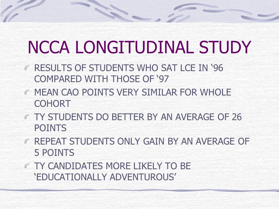 NCCA LONGITUDINAL STUDY RESULTS OF STUDENTS WHO SAT LCE IN '96 COMPARED WITH THOSE OF '97 MEAN CAO POINTS VERY SIMILAR FOR WHOLE COHORT TY STUDENTS DO