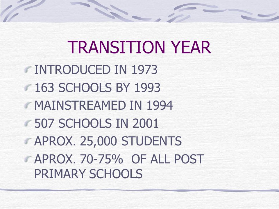 TRANSITION YEAR INTRODUCED IN 1973 163 SCHOOLS BY 1993 MAINSTREAMED IN 1994 507 SCHOOLS IN 2001 APROX.