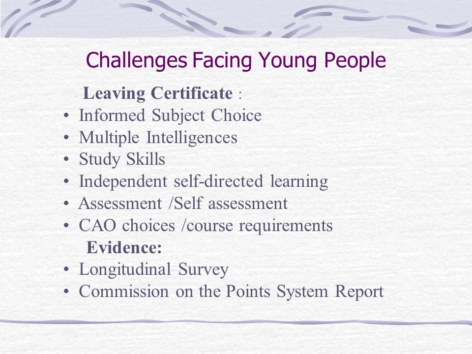 Challenges Facing Young People Leaving Certificate : Informed Subject Choice Multiple Intelligences Study Skills Independent self-directed learning Assessment /Self assessment CAO choices /course requirements Evidence: Longitudinal Survey Commission on the Points System Report