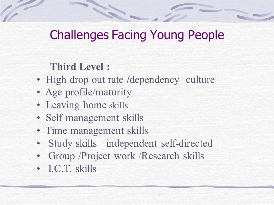 Challenges Facing Young People Third Level : High drop out rate /dependency culture Age profile/maturity Leaving home skills Self management skills Time management skills Study skills –independent self-directed Group /Project work /Research skills I.C.T.