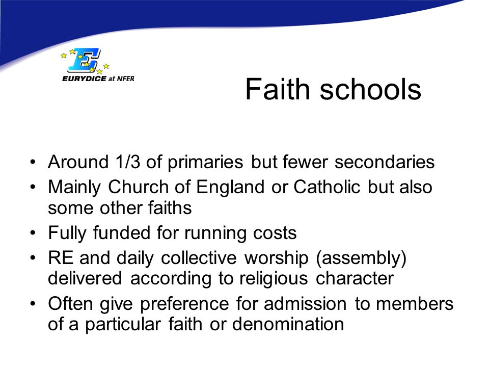 Faith schools Around 1/3 of primaries but fewer secondaries Mainly Church of England or Catholic but also some other faiths Fully funded for running costs RE and daily collective worship (assembly) delivered according to religious character Often give preference for admission to members of a particular faith or denomination
