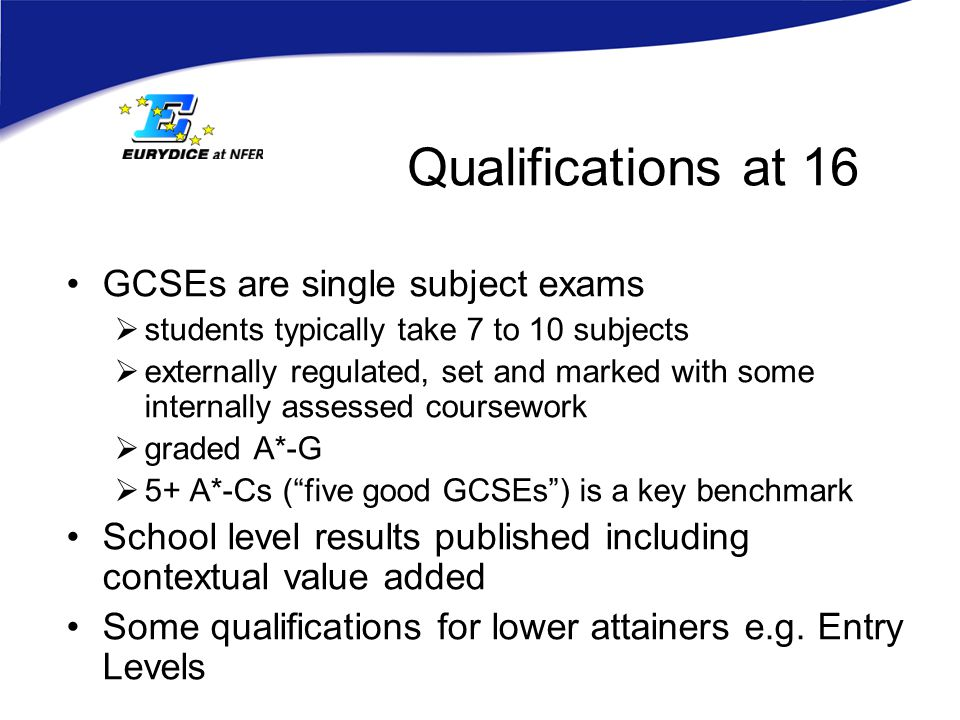 Qualifications at 16 GCSEs are single subject exams  students typically take 7 to 10 subjects  externally regulated, set and marked with some internally assessed coursework  graded A*-G  5+ A*-Cs ( five good GCSEs ) is a key benchmark School level results published including contextual value added Some qualifications for lower attainers e.g.