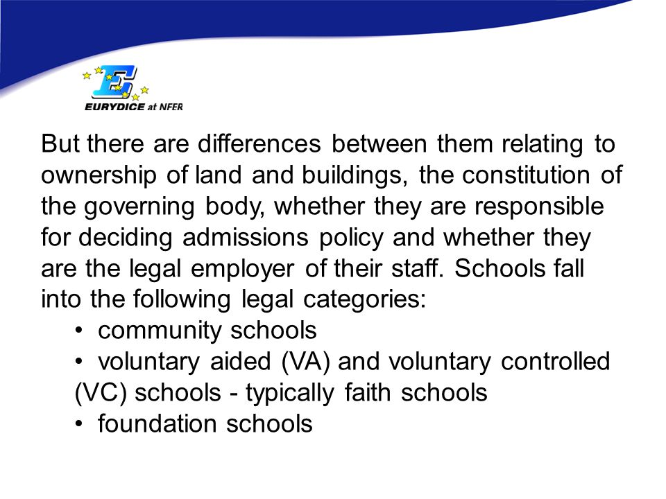 But there are differences between them relating to ownership of land and buildings, the constitution of the governing body, whether they are responsible for deciding admissions policy and whether they are the legal employer of their staff.