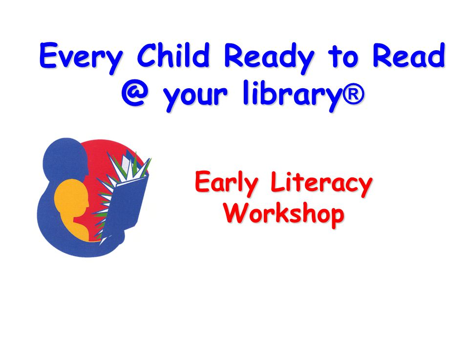 Every Child Ready to Read @ your library ® Early Literacy Workshop