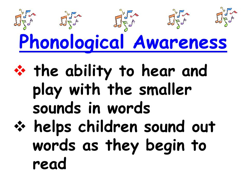 Phonological Awareness  the ability to hear and play with the smaller sounds in words  helps children sound out words as they begin to read
