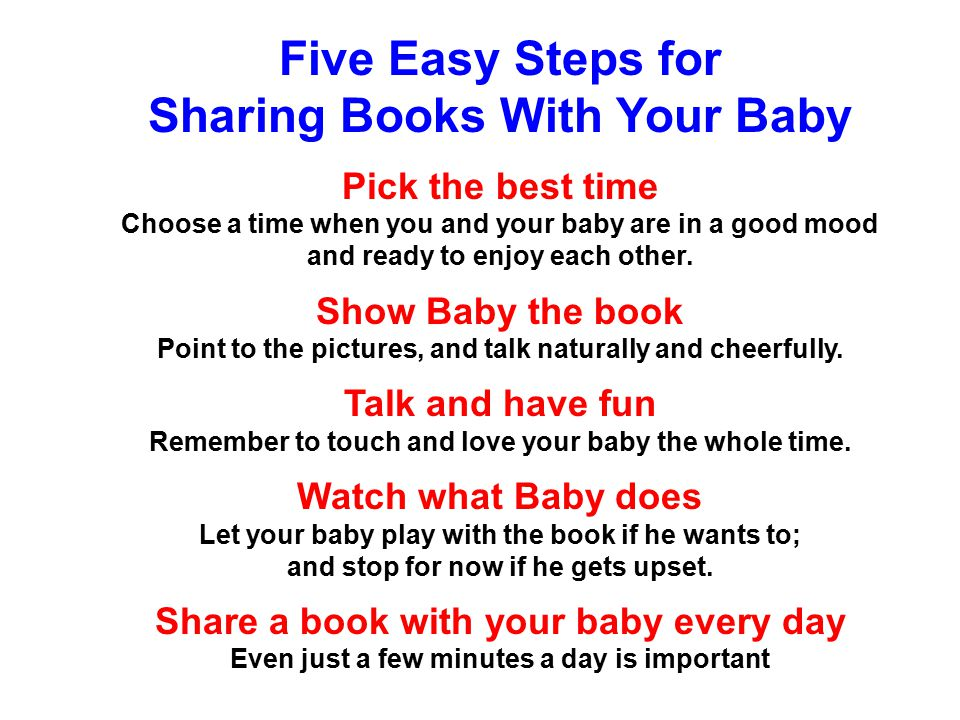 Five Easy Steps for Sharing Books With Your Baby Pick the best time Choose a time when you and your baby are in a good mood and ready to enjoy each other.