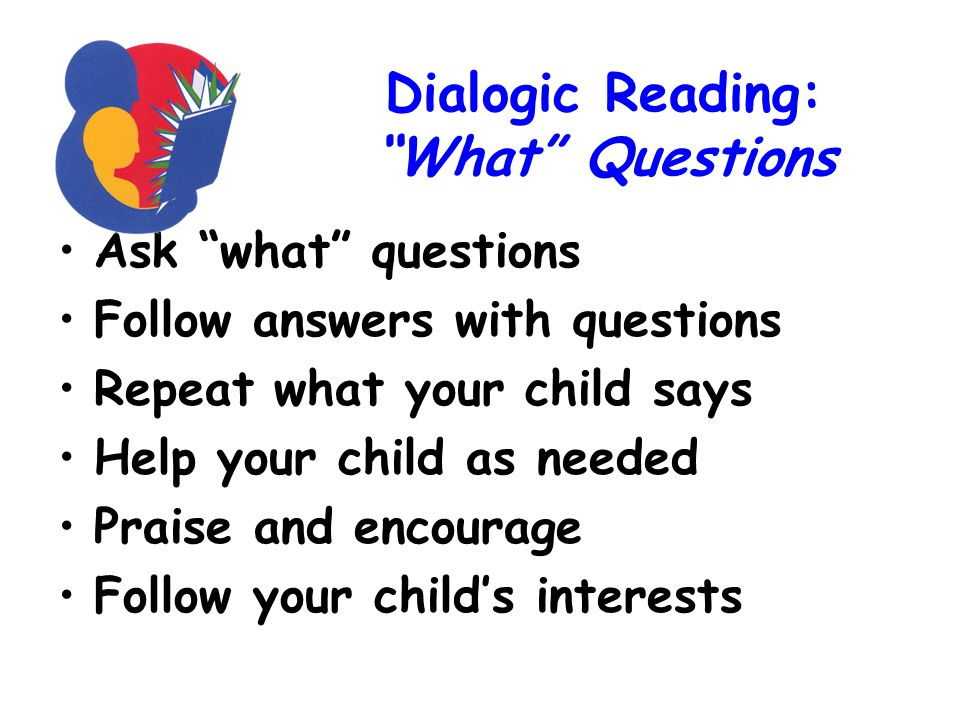 Dialogic Reading: What Questions Ask what questions Follow answers with questions Repeat what your child says Help your child as needed Praise and encourage Follow your child's interests