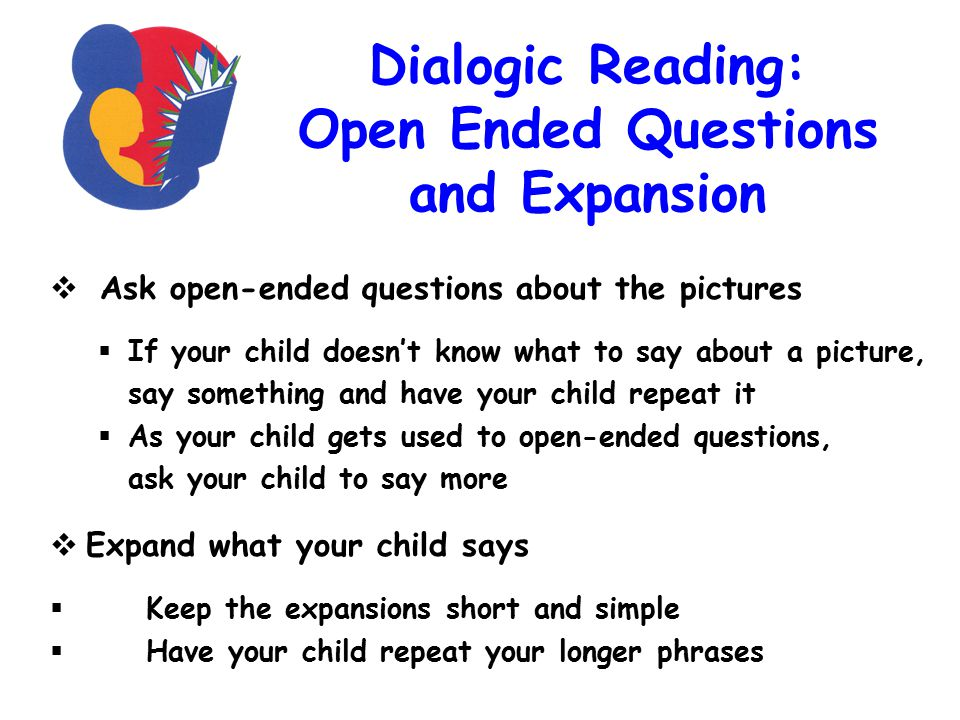 Dialogic Reading: Open Ended Questions and Expansion  Ask open-ended questions about the pictures  If your child doesn't know what to say about a picture, say something and have your child repeat it  As your child gets used to open-ended questions, ask your child to say more  Expand what your child says  Keep the expansions short and simple  Have your child repeat your longer phrases