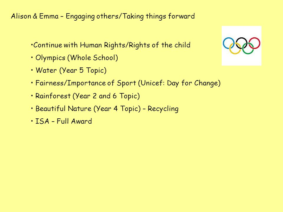 Alison & Emma – Engaging others/Taking things forward Continue with Human Rights/Rights of the child Olympics (Whole School) Water (Year 5 Topic) Fair
