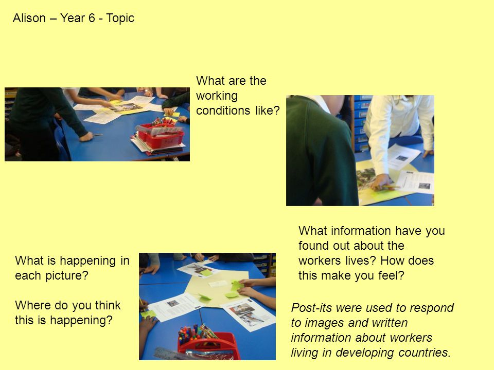 Alison – Year 6 - Topic What is happening in each picture? Where do you think this is happening? What are the working conditions like? What informatio