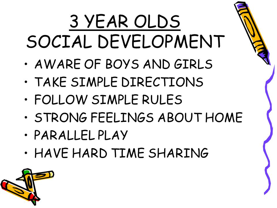 3 YEAR OLDS SOCIAL DEVELOPMENT AWARE OF BOYS AND GIRLS TAKE SIMPLE DIRECTIONS FOLLOW SIMPLE RULES STRONG FEELINGS ABOUT HOME PARALLEL PLAY HAVE HARD T