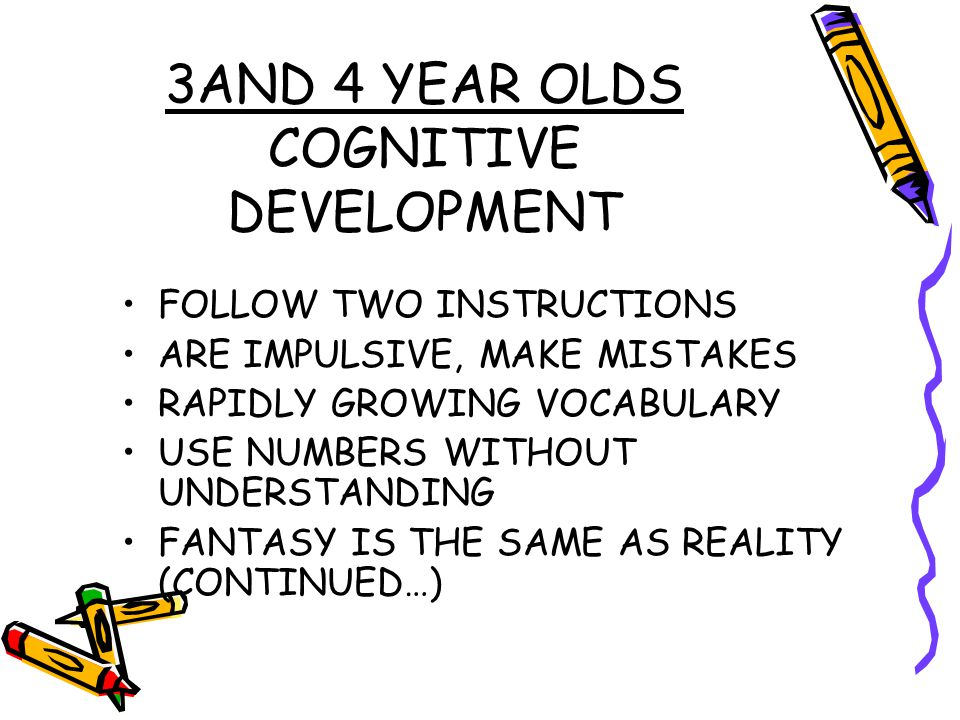 3AND 4 YEAR OLDS COGNITIVE DEVELOPMENT FOLLOW TWO INSTRUCTIONS ARE IMPULSIVE, MAKE MISTAKES RAPIDLY GROWING VOCABULARY USE NUMBERS WITHOUT UNDERSTANDI