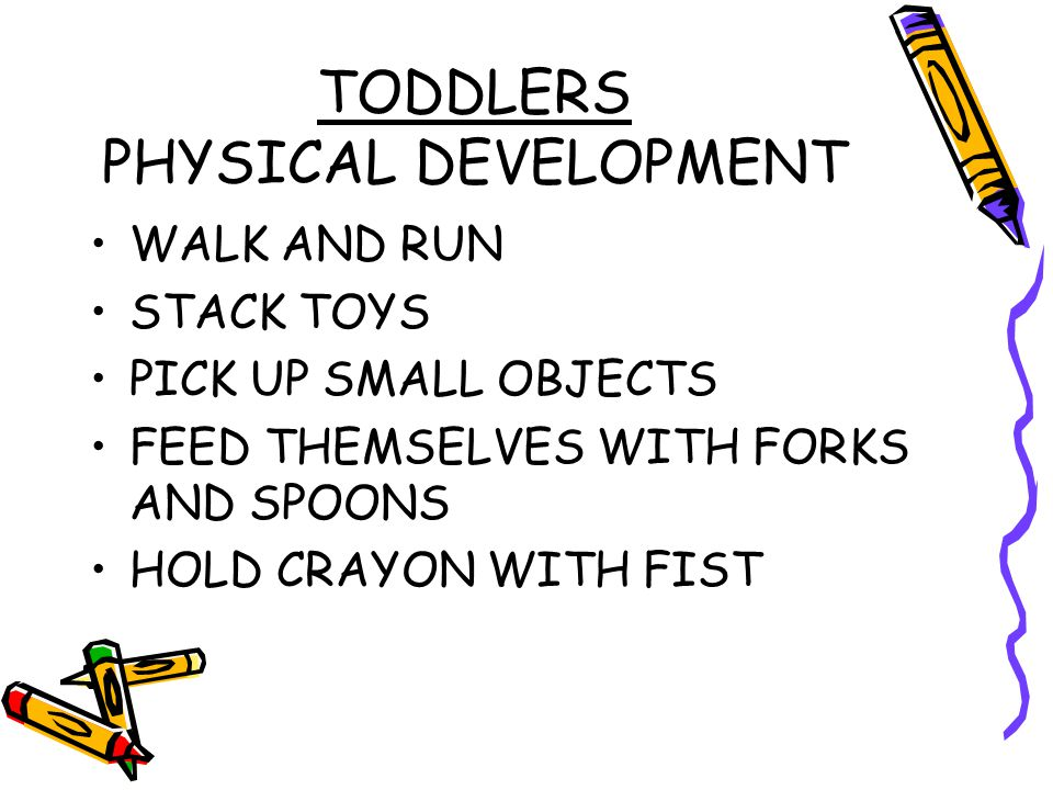 TODDLERS PHYSICAL DEVELOPMENT WALK AND RUN STACK TOYS PICK UP SMALL OBJECTS FEED THEMSELVES WITH FORKS AND SPOONS HOLD CRAYON WITH FIST