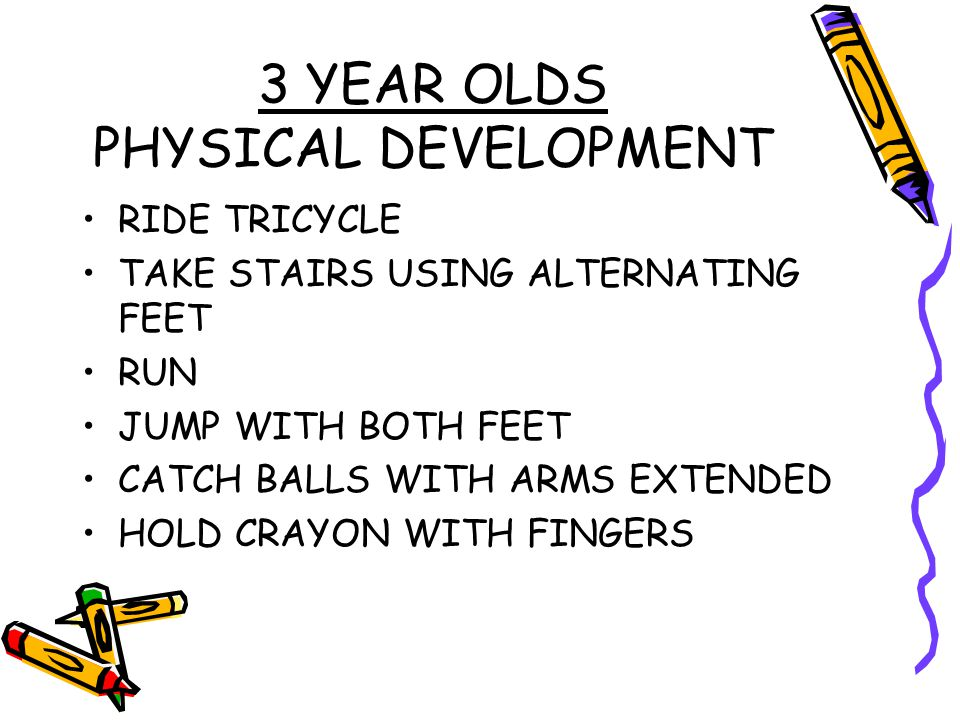 3 YEAR OLDS PHYSICAL DEVELOPMENT RIDE TRICYCLE TAKE STAIRS USING ALTERNATING FEET RUN JUMP WITH BOTH FEET CATCH BALLS WITH ARMS EXTENDED HOLD CRAYON W
