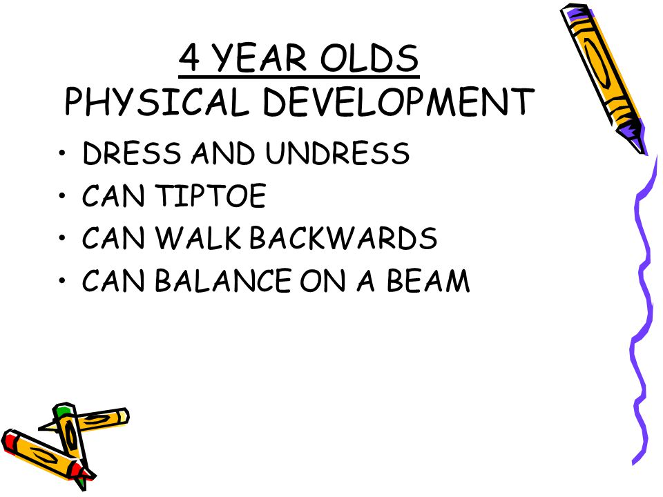 4 YEAR OLDS PHYSICAL DEVELOPMENT DRESS AND UNDRESS CAN TIPTOE CAN WALK BACKWARDS CAN BALANCE ON A BEAM