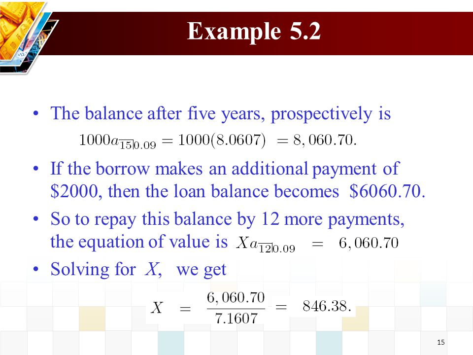 15 Example 5.2 The balance after five years, prospectively is If the borrow makes an additional payment of $2000, then the loan balance becomes $6060.