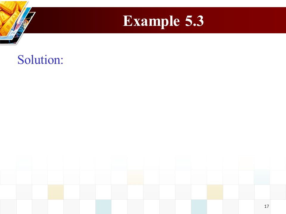 17 Example 5.3 Solution: