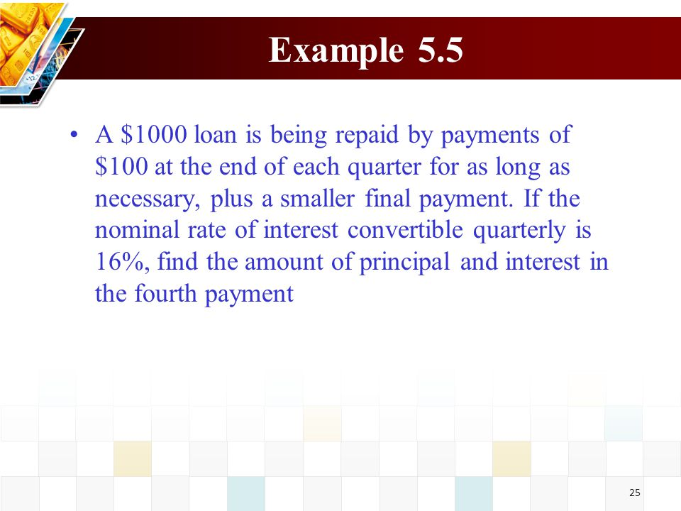 25 Example 5.5 A $1000 loan is being repaid by payments of $100 at the end of each quarter for as long as necessary, plus a smaller final payment. If