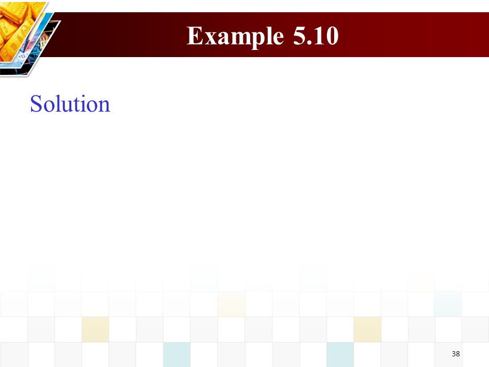 38 Example 5.10 Solution