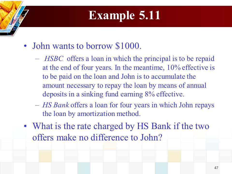 47 Example 5.11 John wants to borrow $1000. – HSBC offers a loan in which the principal is to be repaid at the end of four years. In the meantime, 10%
