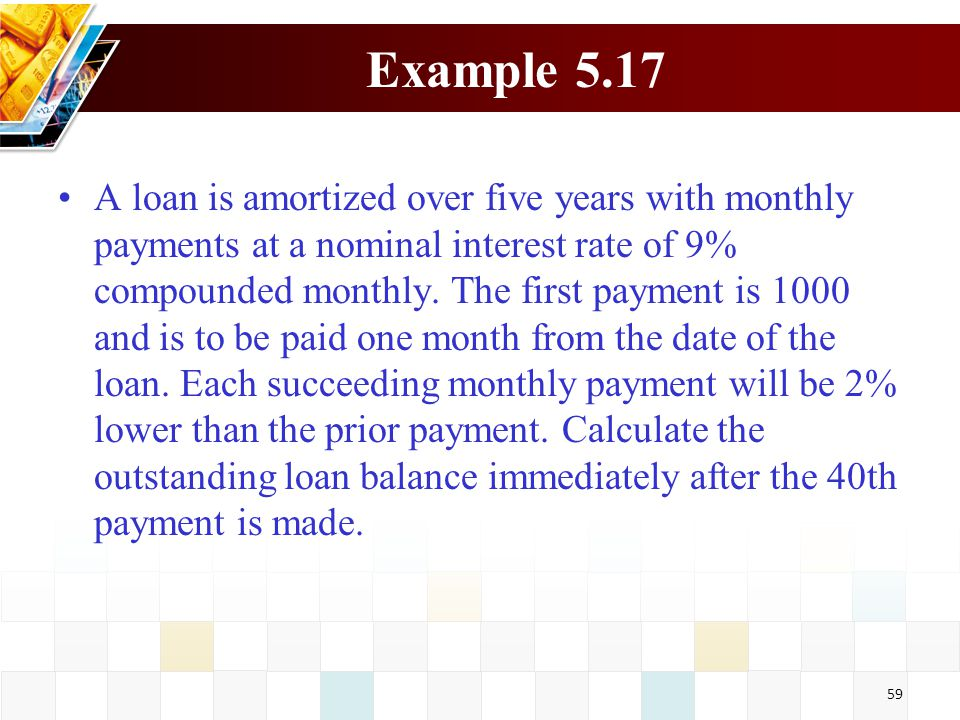 59 Example 5.17 A loan is amortized over five years with monthly payments at a nominal interest rate of 9% compounded monthly. The first payment is 10