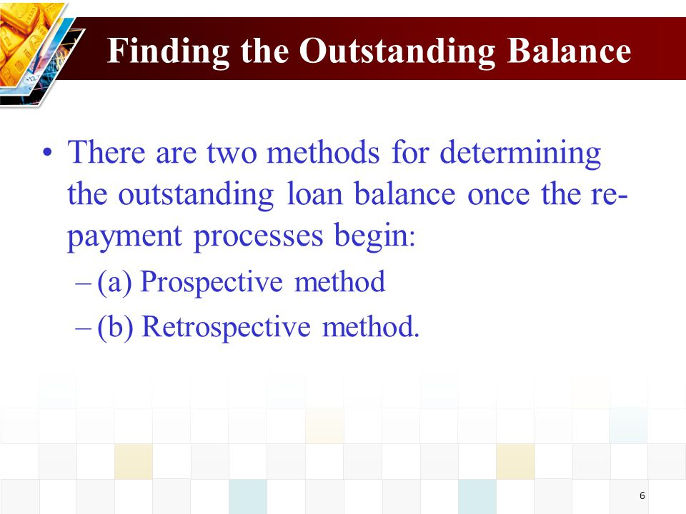 6 Finding the Outstanding Balance There are two methods for determining the outstanding loan balance once the re- payment processes begin : –(a) Prosp