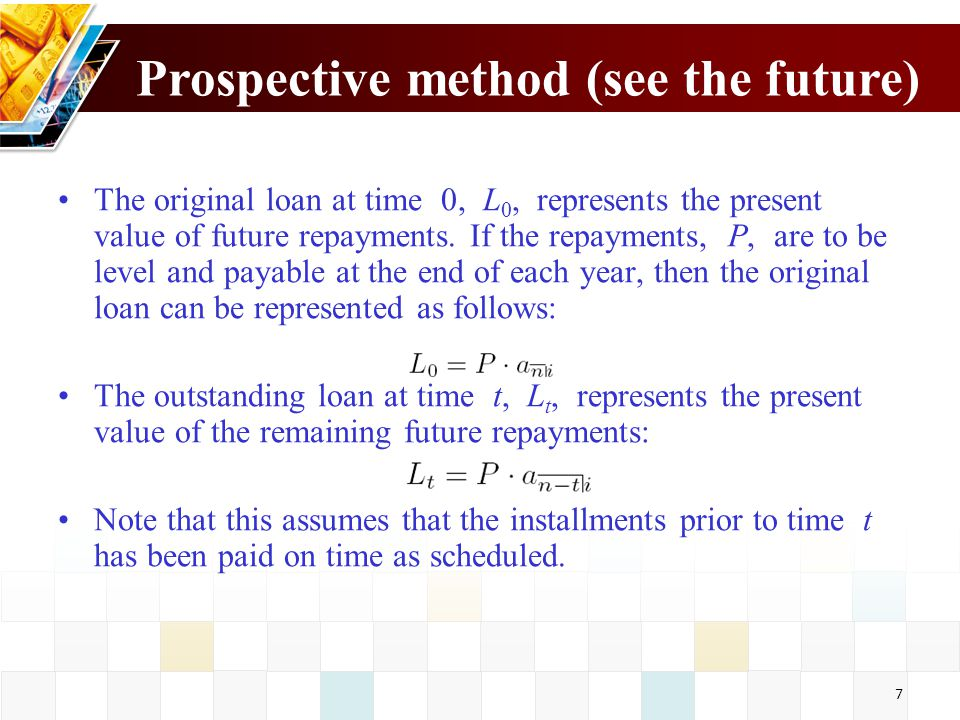 7 Prospective method (see the future) The original loan at time 0, L 0, represents the present value of future repayments. If the repayments, P, are t