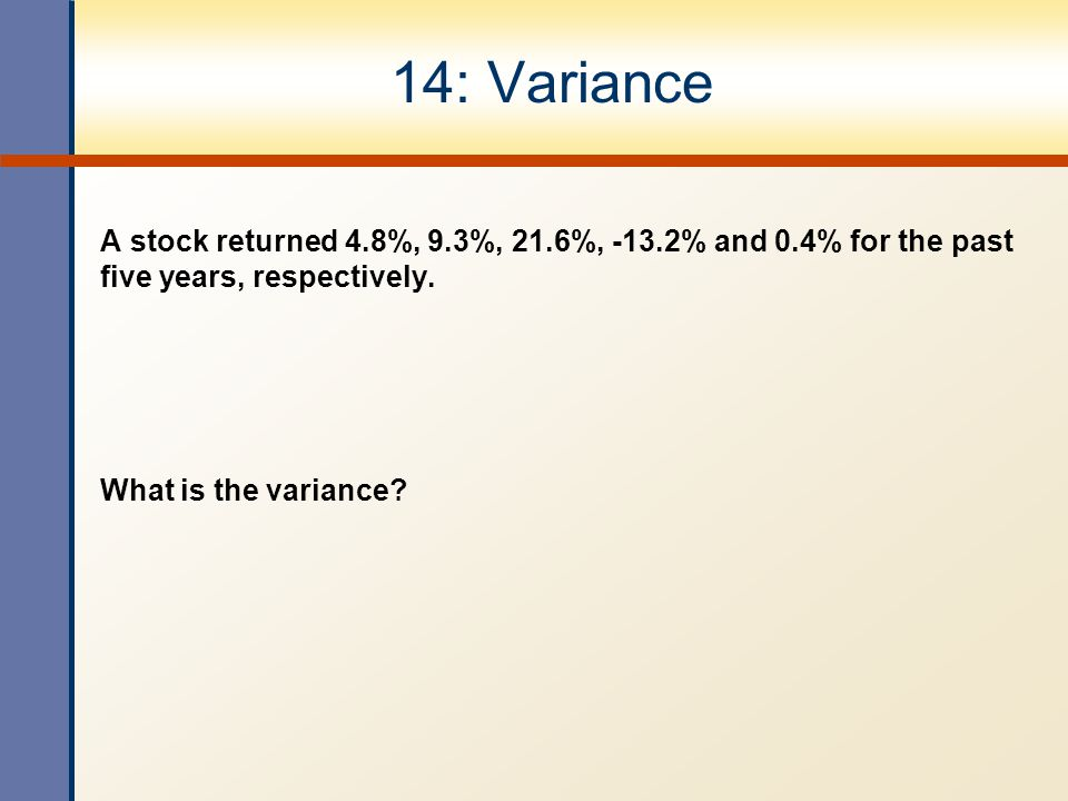 14: Variance A stock returned 4.8%, 9.3%, 21.6%, -13.2% and 0.4% for the past five years, respectively. What is the variance?