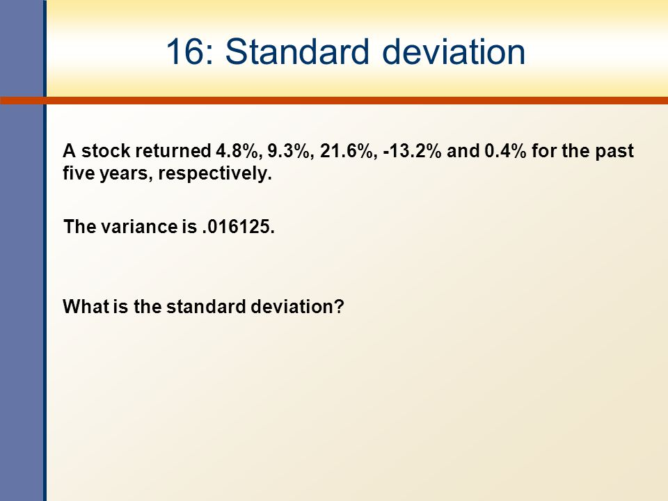 16: Standard deviation A stock returned 4.8%, 9.3%, 21.6%, -13.2% and 0.4% for the past five years, respectively. The variance is.016125. What is the