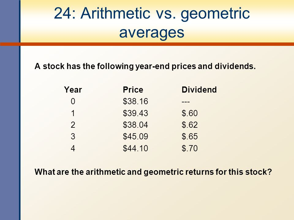 24: Arithmetic vs. geometric averages A stock has the following year-end prices and dividends. YearPriceDividend 0$38.16--- 1$39.43$.60 2$38.04$.62 3$