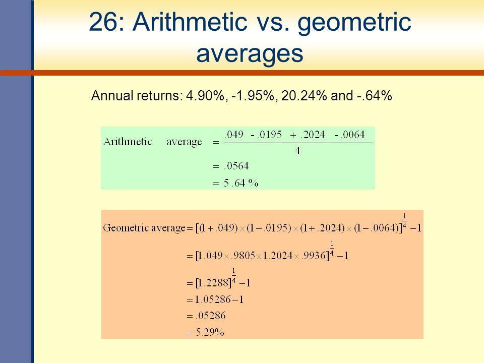 26: Arithmetic vs. geometric averages Annual returns: 4.90%, -1.95%, 20.24% and -.64%