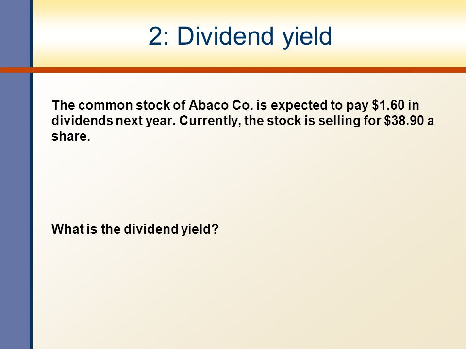 2: Dividend yield The common stock of Abaco Co. is expected to pay $1.60 in dividends next year. Currently, the stock is selling for $38.90 a share. W