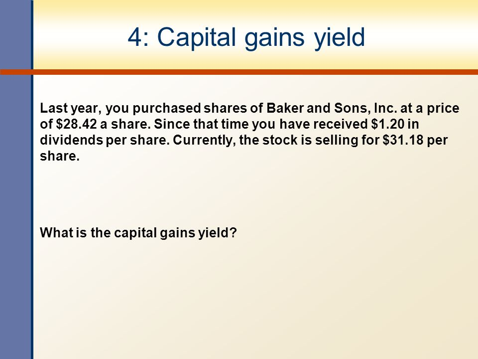 4: Capital gains yield Last year, you purchased shares of Baker and Sons, Inc. at a price of $28.42 a share. Since that time you have received $1.20 i
